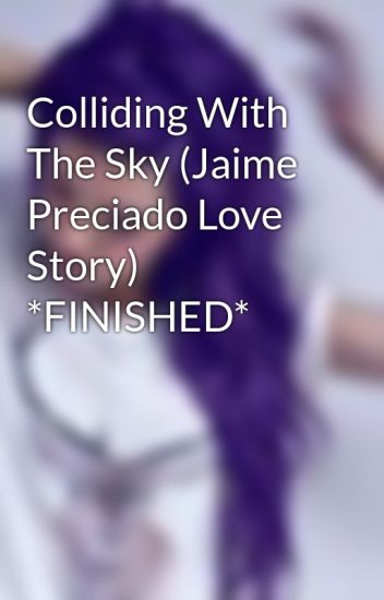 Colliding With The Sky (Jaime Preciado Love Story) *FINISHED*