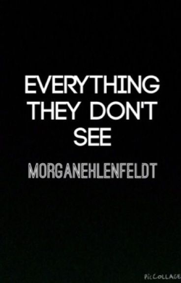 Everything They Don't See | morganehlenfeldt by MorganEhlenfeldt