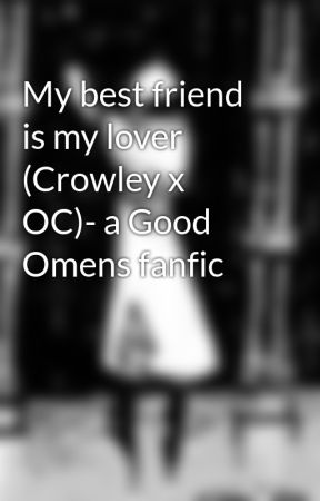 My best friend is my lover (Crowley x OC)- a Good Omens fanfic
