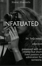Infatuated.   An Original Novel.   Completed. by nawalshareefa