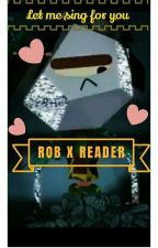 Rob X Singer! Reader (Let Me Sing For You) by LethalCorrosion