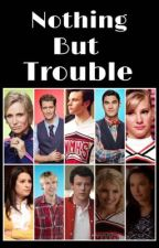 Nothing but trouble (a glee fanfiction) by gleebxby