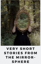 Very Short Stories from the Mirror-Sphere by HannahLindsayWrites