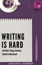 Writing Is Hard (And Other Things Someone Should've Mentioned) by CayleighKennedy