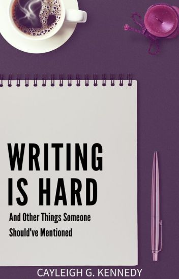Writing Is Hard (And Other Things Someone Should've Mentioned)