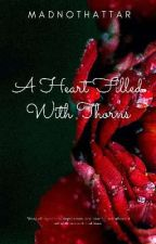 A Heart Fillled With Thorns by madnothattar