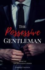 The Possessive Gentleman [Completed] by gabrielevalencia