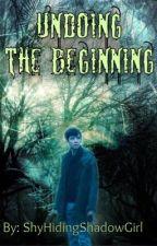 Undoing the Beginning  by ShyHidingShadowGirl