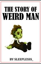 The Story of Weird Man by Sleeplesss_