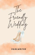 The Friendly Wedding [Season One & Two] by FrustratedGirlWriter