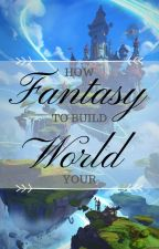 How to: Build Your Fantasy World by amayhh