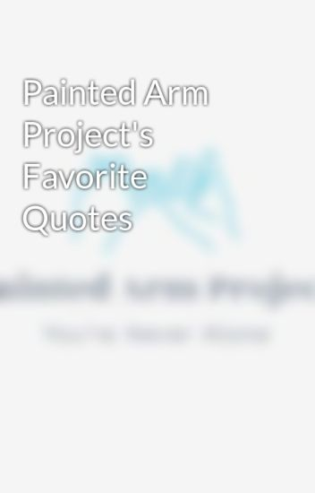 Painted Arm Project\'s Favorite Quotes - Painted Arm Project ...