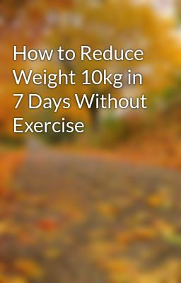 How To Reduce Weight 10kg In 7 Days Without Exercise How To Reduce Weight 10kg In 7 Days Without Exercise Wattpad