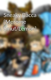 Sneaky Bacca {Merome Smut/Lemon} by xXMCxShippingxX
