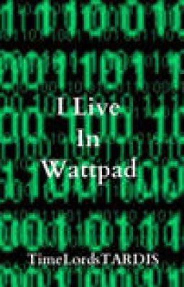 I Live In Wattpad by TimeLordsTARDIS