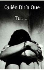 Quién Diria Que Tu..... by saralucia55