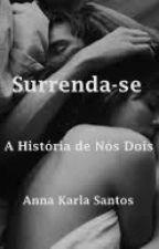 Surrenda-se (A história de nós dois) by anakarlla