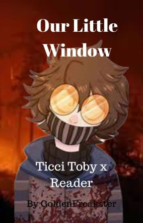 Our Little Window |Ticci Toby x Reader| by GoldenFreakster