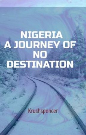NIGERIA A JOURNEY OF NO DESTINATION  by krushspencer