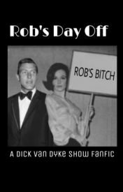 Rob's Day Off ~ A Dick Van Dyke Show Fanfic by ColinsCheechbones