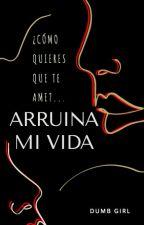 ARRUINA MI VIDA. by DumbGirlW