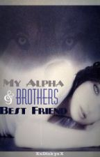 My Alpha and Brothers Best Friend. by XxDinkyxX
