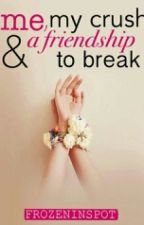 Me, My Crush & A Friendship to Break by frozeninspot