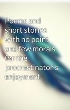 Poems and short stories with no point and few morals for the procrastinator's enjoyment by PinaJC