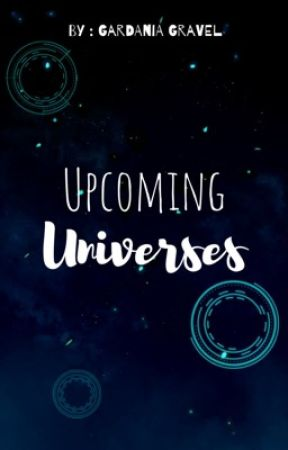 Upcoming Universes by GardaniaGravel