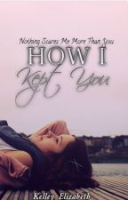 How I Kept You (Book 2 - Thantophobia Series) // ON HOLD! by Kelley_Elizabeth