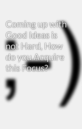 Coming up with Good Ideas is not Hard, How do you Acquire this Focus? by Ziadkabdelnour