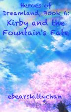 Heroes of Dreamland, Book 6: Kirby and the Fountain's Fate by ebearskittychan