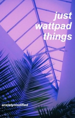 just wattpad things  by AnxietyModified