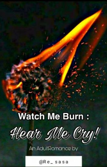 Watch Me Burn : Hear Me Cry! (completed)