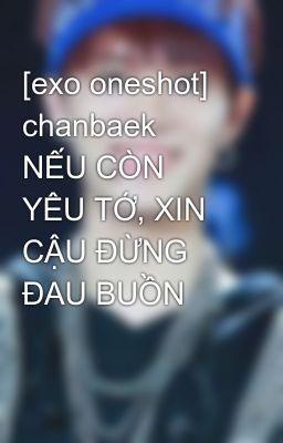 Đọc truyện [exo oneshot] chanbaek  NẾU CÒN YÊU TỚ, XIN CẬU ĐỪNG ĐAU BUỒN