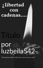 ¿Libertad con cadenas... by luzbeila542