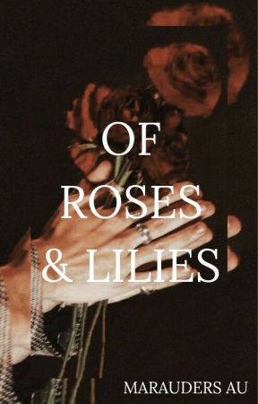 Of Roses and Lilies | Marauders AU  by QueenGrace11