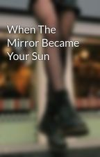 When The Mirror Became Your Sun by poetryescapes