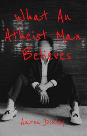What An Atheist Man Believes by RealAaronDonley