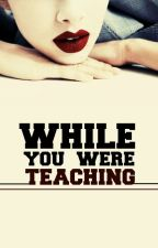 While You Were Teaching by biggerinfinitiesthan