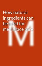 How natural ingredients can be used for men's face care by MichaelKorman
