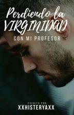 PERDIENDO LA VIRGINIDAD CON MI PROFESOR (ZAYN MALIK Y TU ) ~TERMINADA~ by xxHisteryaxx