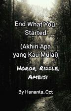 End What You Started (Akhiri apa yang Kau Mulai)  by TsaniaPutriHananta