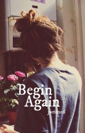 Begin Again by jwrites16