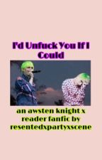 I'd Unfuck You If I Could (Awsten Knight X Reader) by DollxBlossom