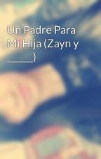 Un Padre Para Mi Hija (Zayn y ______) by itzel_8felix
