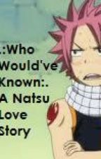 Who Would've Known .:A Natsu Love Story:. by zel-oh-sehun