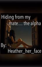 Hiding from my mate....the alpha by Heather_her_face