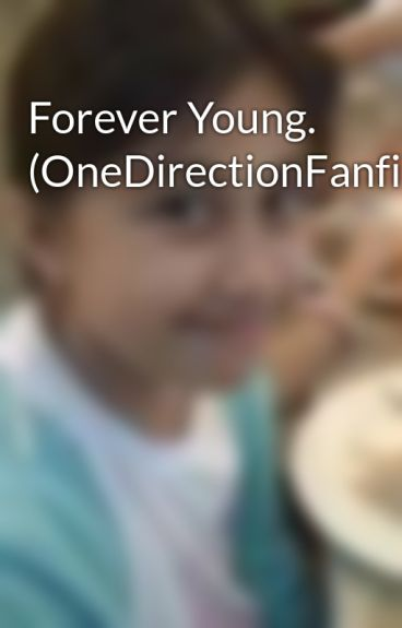 Forever Young. (OneDirectionFanfic) by SophiaChristell