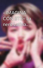 ~IMAGINA CON BTS~ La nerd Latina.. by maaarite